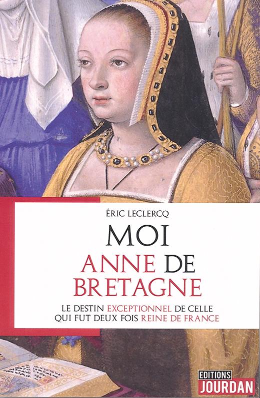 Moi, Anne de Bretagne - Le destin exceptionnel de celle qui fut deux fois reine de France