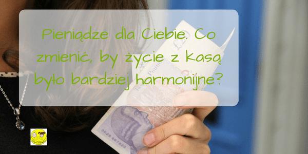 Pieniądze dla Ciebie. Co zmienić, by życie z kasą było bardziej harmonijne?
