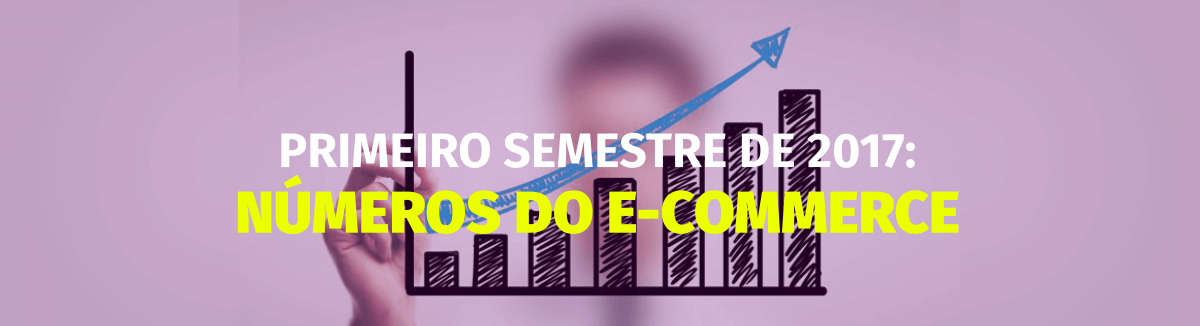Primeiro semestre de 2017: Números do mercado de e-commerce