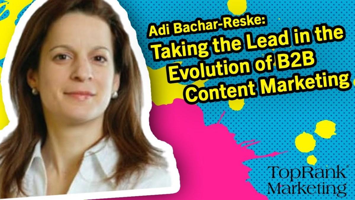 Break Free B2B Series: Adi Bachar-Reske on Taking the Lead in the Evolution of B2B Content Marketing