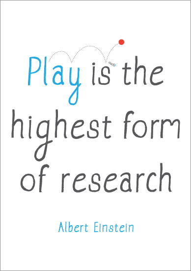 "Albert Einstein: ""Play is the highest form of research"