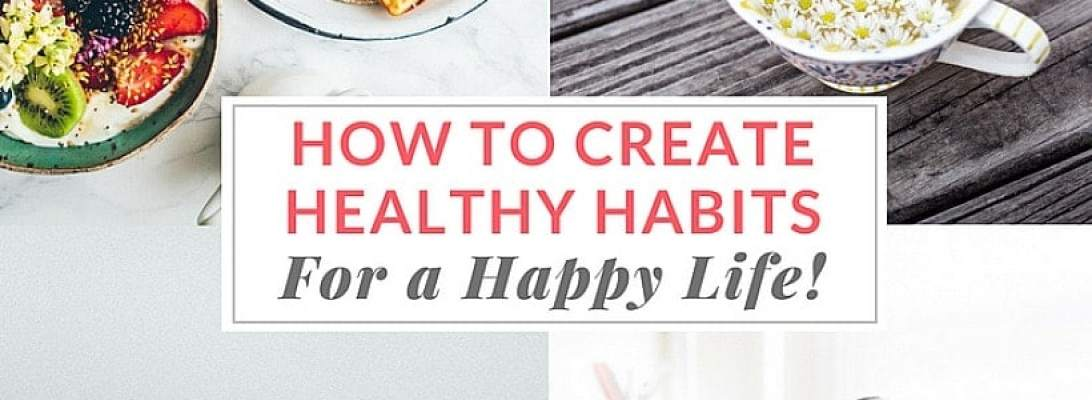 How To Create Habits To Live Your Healthiest Happiest Life