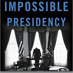 "Book review:  ""The Impossible Presidency"" and its sobering path to an ""impossible president"""