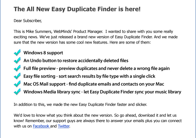 The All New Easy Duplicate Finder is here! Dear Subscriber, This is Mike Summers, WebMinds' Product Manager. I wanted to share with you some really exciting news. We've just released a brand new version of Easy Duplicate Finder. And we made sure that the new version has some cool new features. Here are some of them: Windows 8 support An Undo button to restore accidentally delete files Full file preview - preview duplicates and never delete a wrong file again Easy file sorting - sort search results by file type with a single click Mac OS Mail support - find duplicate emails and contacts on your Mac Windows Media library sync - let Easy Duplicate Finder sync your music library