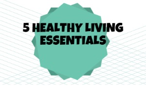 5 Healthy Living Essentials