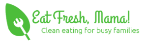 Eat Fresh, Mama! Clean Eating for Busy Families