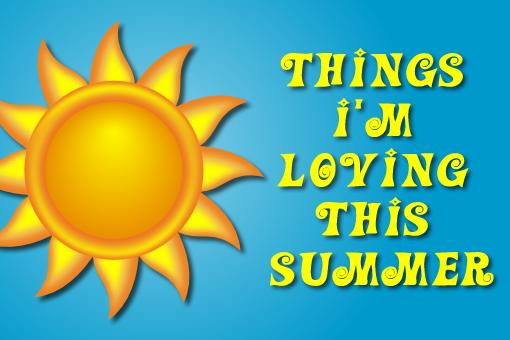 things i'm loving this summer