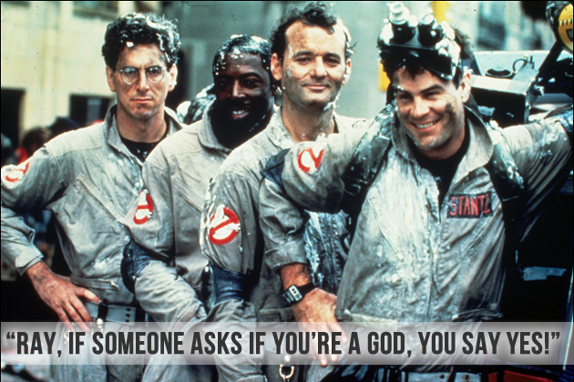 Ray, if someone asks if you're a God, you say yes! from Ghostbusters