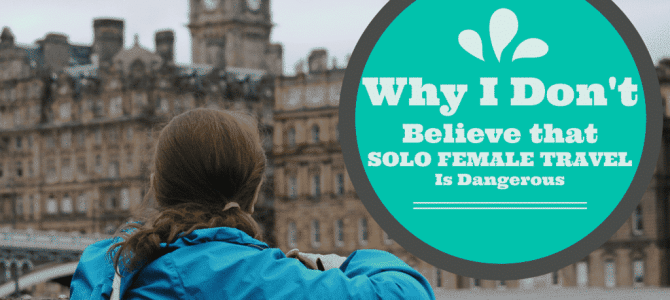 5 Experiences That Have Shown Me That Solo Female Travel is Not as Dangerous as the World Tells Us