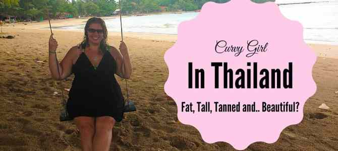 Fat, Tall, Tanned and…Beautiful? My Surprising Experience as a Curvy Girl in Thailand