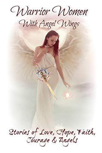 Warrior Women with Angel Wings: Stories of Love, Faith, Hope, Courage and Angels