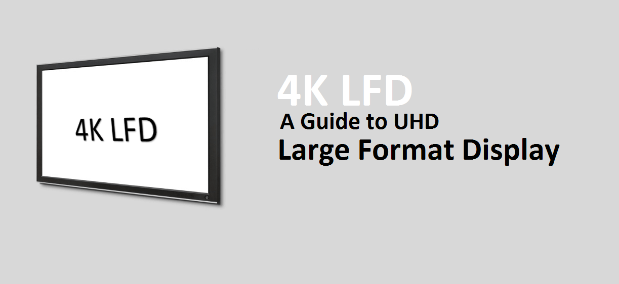 Guide to 4K LFD- UHD Large Format Display