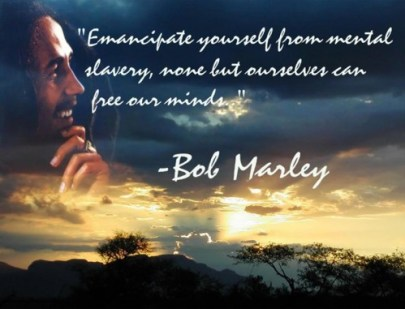 Emancipate yourself from mental slavery none but ourselves can free our minds.