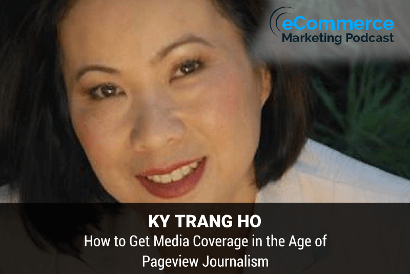 How to Get Media Coverage in the Age of Pageview Journalism – with Ky Trang Ho - eCommerce Marketing Podcast