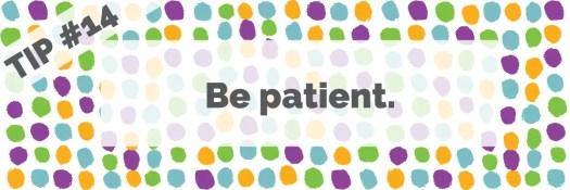 Tip #14 Be patient