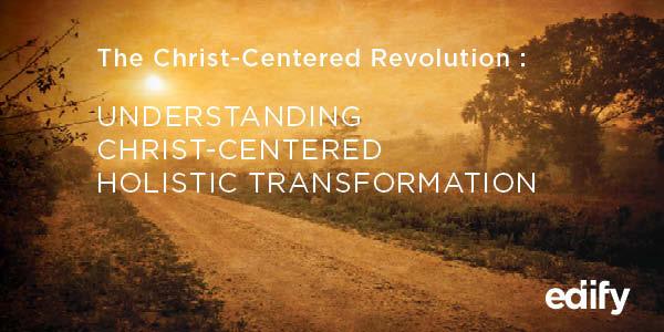 The Christ-Centered Revolution: Understanding Christ-Centered Holistic Transformation