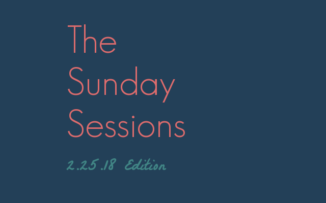 The Sunday Sessions: Edition 2.25.18