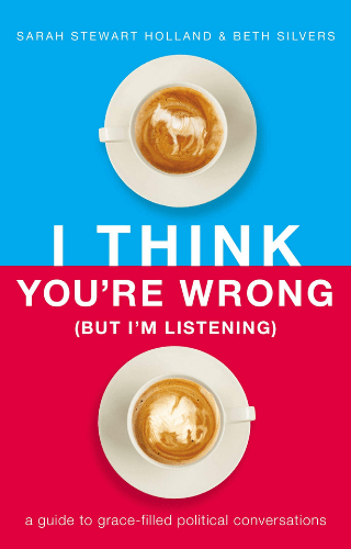 I Think You're Wrong (But I'm Listening) by Sarah Stewart Holland and Beth Silvers