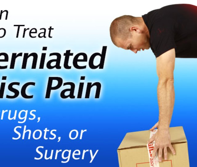 Learn How To Treat Herniated Disc Pain Without Drugs Chiropractic Shots Or Surgery