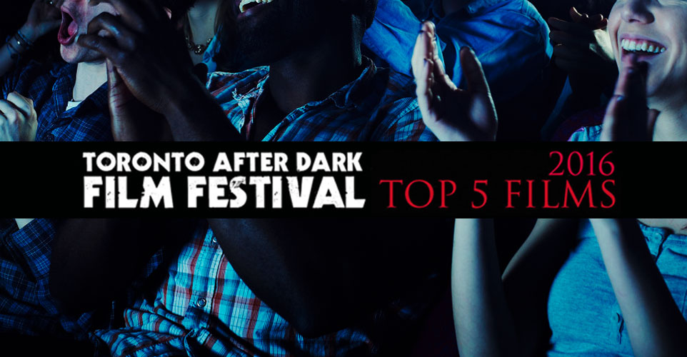 top-5-films_toronto-after-dark-film-festival-2016