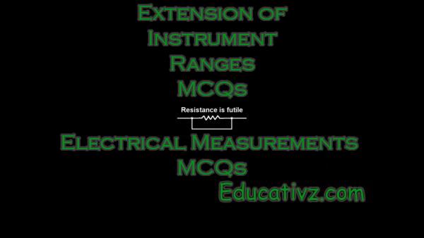 Competitive Electrical Measurements MCQs - Extension of Instrument Ranges ( Electrical Measurements ) MCQs