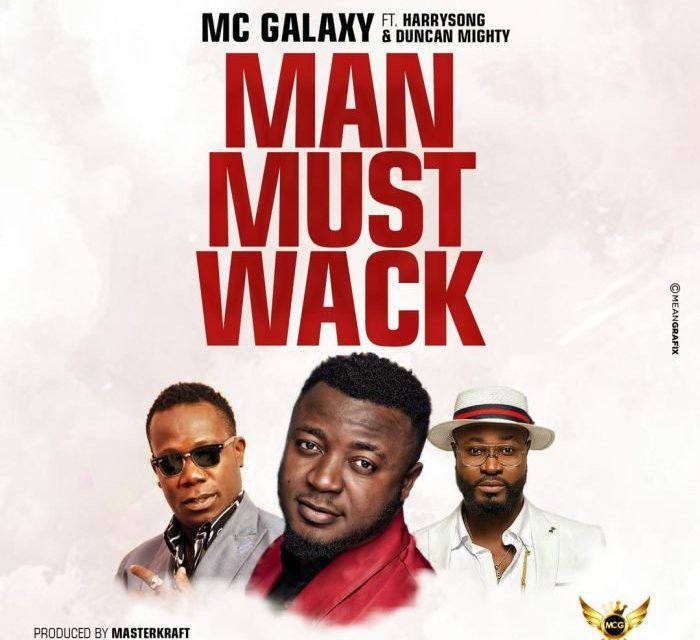 "New Music: ""Man Must Wack"" – MC Galaxy Ft Harrysong & Duncan Mighty"