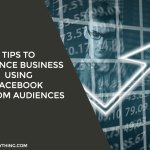 Tips To Enhance Business Using Facebook Custom Audiences