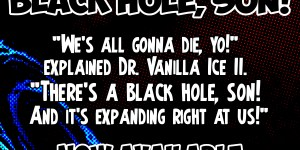 "We's all gonna die, yo!"" explained Dr. Vanilla Ice II. ""There's a black hole, son! And it's expanding right at us!"""
