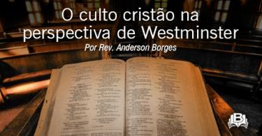 O culto cristão na perspectiva de Westminster