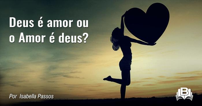 Deus é amor ou o Amor é deus?