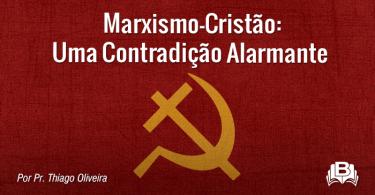 Marxismo-Cristão: Uma Contradição Alarmante
