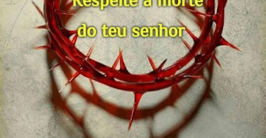 Respeite a morte do teu Senhor!