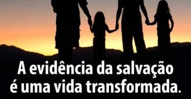 A evidência da salvação é uma vida transformada.