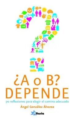 """A o B Depende 70 reflexiones para elegir el camino adecuado1 - SORTEO mundial de 5 libros """"¿A o B? Depende"""" dedicados y firmados por el autor"""