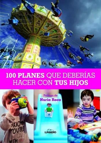 100 planes que deberias hacer con tus hijos - 100 ideas para hacer CON niños este verano, y muchas más