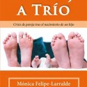 trio libro - DE PAREJA A TRÍO: crisis de pareja tras el nacimiento de un hijo. Entrevista a Mónica Felipe-Larralde