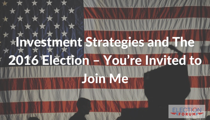 Investment Strategies and The 2016 Election – You're Invited to Join Me