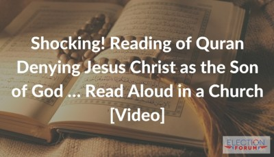 Shocking! Reading of Quran Denying Jesus Christ as the Son of God … Read Aloud in a Church [Video]