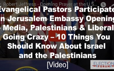 Evangelical Pastors Participate in Jerusalem Embassy Opening – Media, Palestinians and Liberals Going Crazy – 10 Things You Should Know About Israel and the Palestinians [Video]