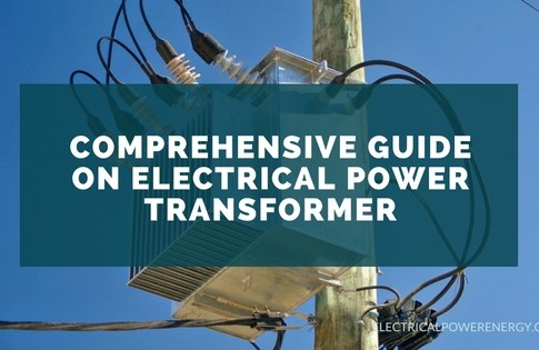 Comprehensive Guide on Electrical Power Transformer