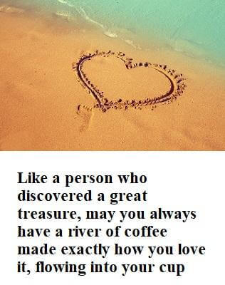 Like a person who discovered a great treasure, may you always have a river of coffee made exactly how you love it, flowing into your cup