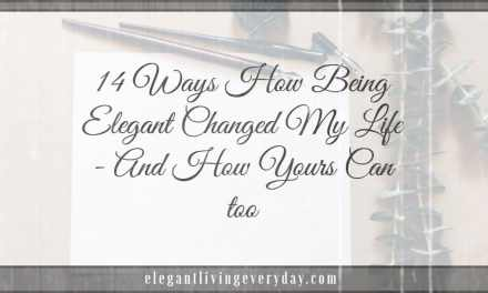 14 Ways How Being Elegant Changed My Life – And How Yours Can too
