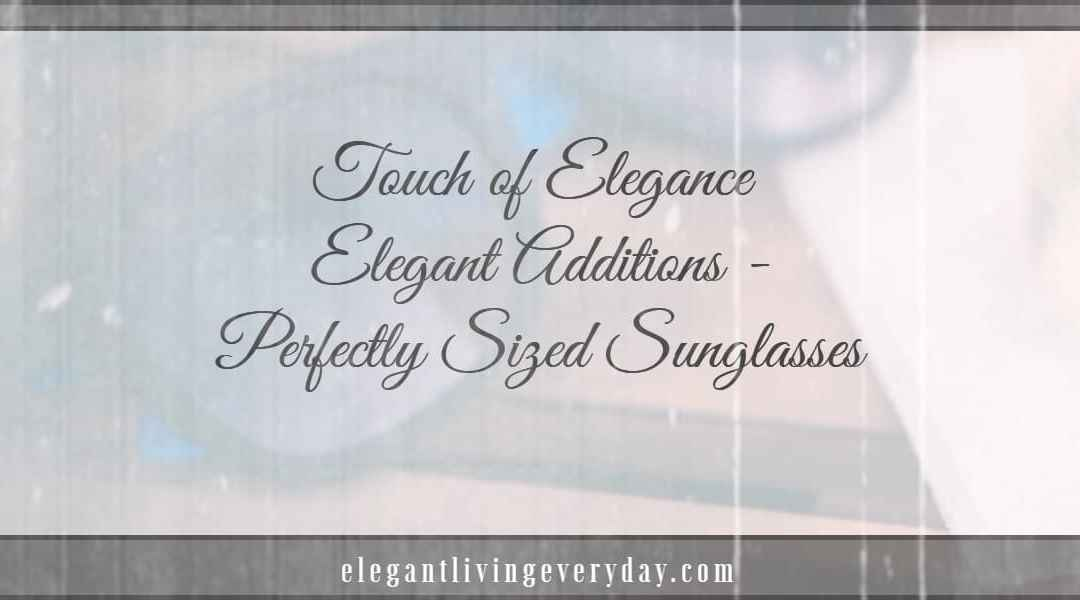Elegant Additions – Perfectly Sized Sunglasses