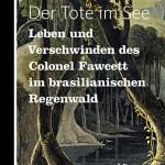 Antonio Callado: Der Tote im See – Leben und Verschwinden des Colonel Fawcett im brasilianischen Regenwald