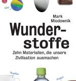 Mark Miodownik: Wunderstoffe – Zehn Materialien, die unsere Zivilisation ausmachen