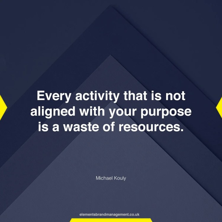 Every activity that is not aligned with your purpose is a waste of resources.