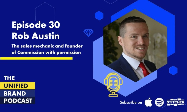 Rob Austin the Sales Mechanic - Episode 30 the Unified Brand Podcast