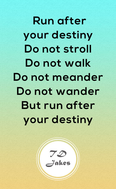 TD Jakes Quotes 11. Run After Your Destiny. Do Not Stroll. Do Not Walk. Do  Not Meander. Do Not Wander, But Run After Your Destiny.