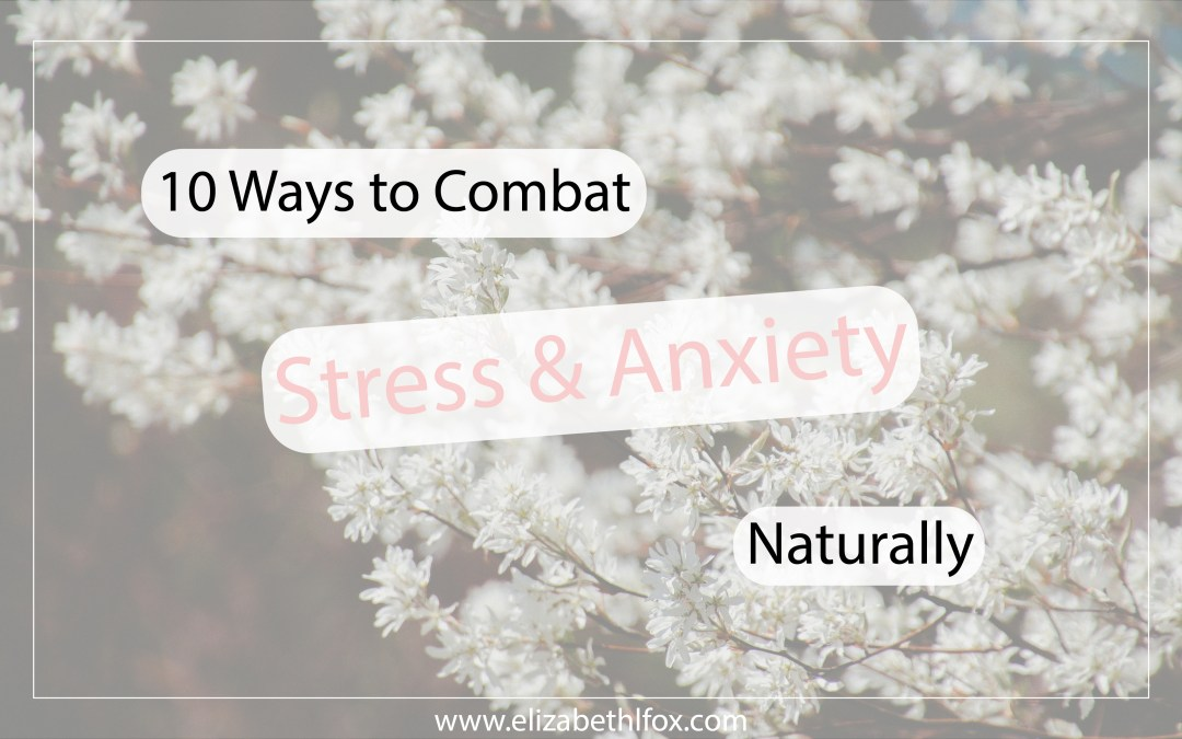 10 Natural Ways to Combat Stress and Anxiety