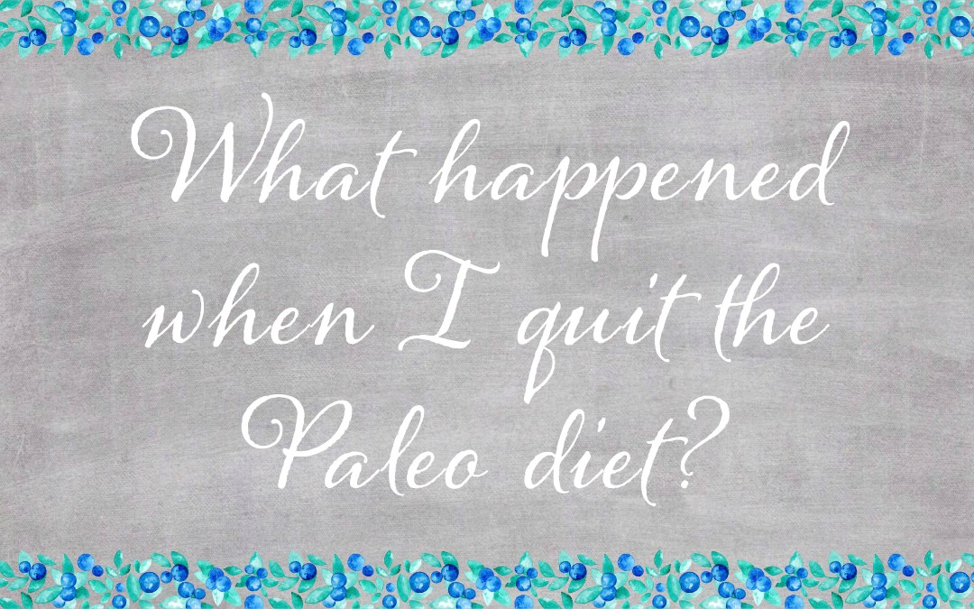 What happened when I quit the Paleo diet?
